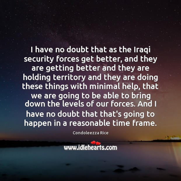 I have no doubt that as the Iraqi security forces get better, Image