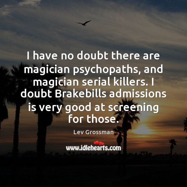 I have no doubt there are magician psychopaths, and magician serial killers. Image