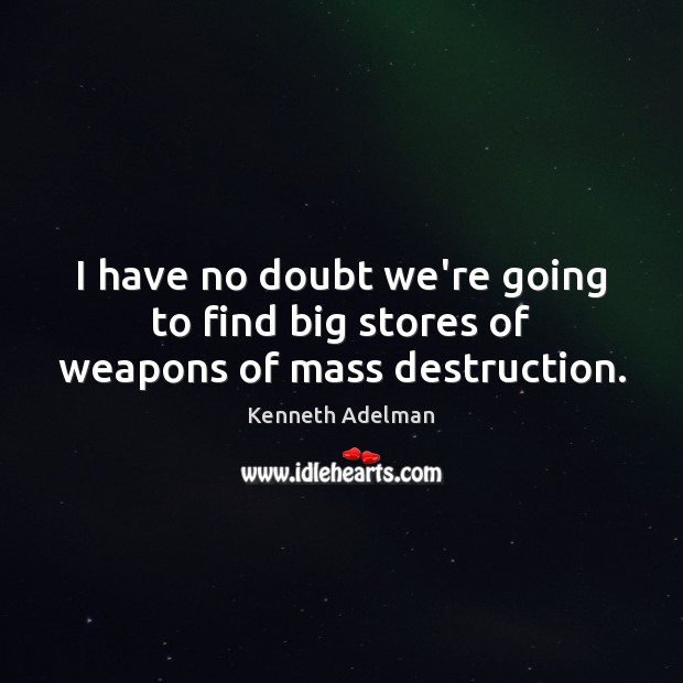 Image, I have no doubt we're going to find big stores of weapons of mass destruction.