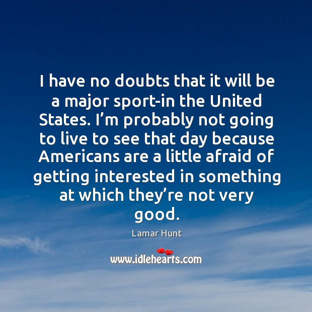 I have no doubts that it will be a major sport-in the united states. Image