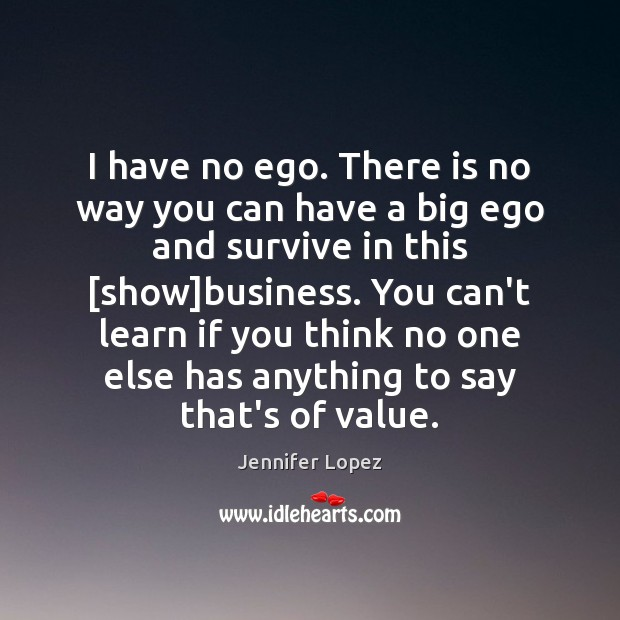 I have no ego. There is no way you can have a Image