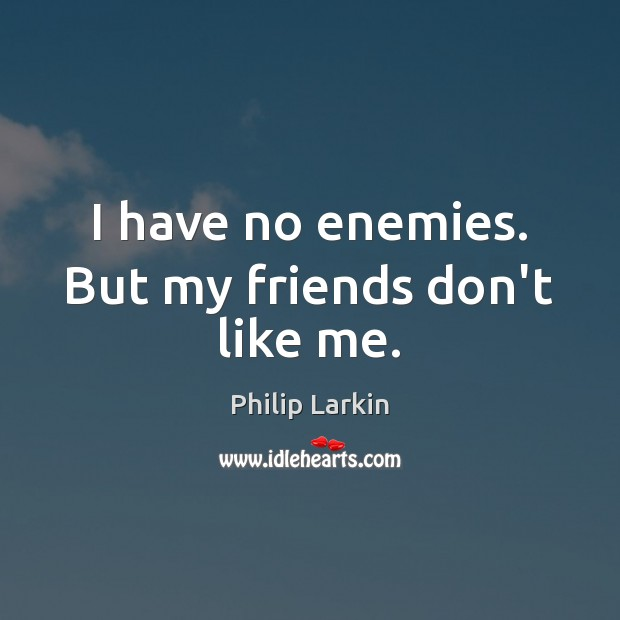 I have no enemies. But my friends don't like me. Philip Larkin Picture Quote
