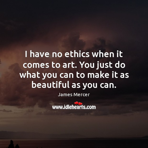 I have no ethics when it comes to art. You just do James Mercer Picture Quote