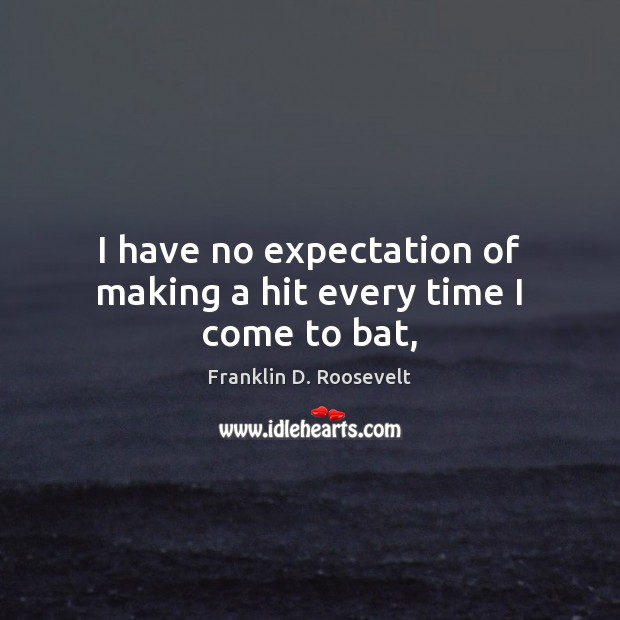 I have no expectation of making a hit every time I come to bat, Franklin D. Roosevelt Picture Quote