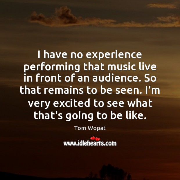 I have no experience performing that music live in front of an Image