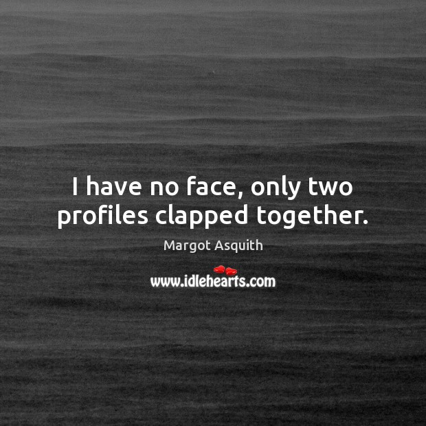 I have no face, only two profiles clapped together. Margot Asquith Picture Quote