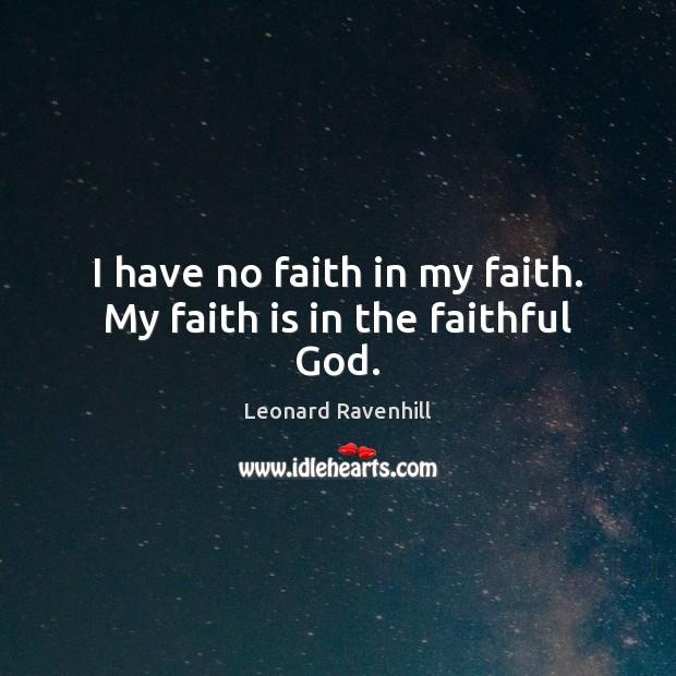 I have no faith in my faith. My faith is in the faithful God. Leonard Ravenhill Picture Quote