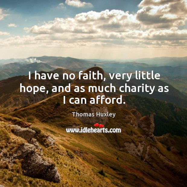 I have no faith, very little hope, and as much charity as I can afford. Image