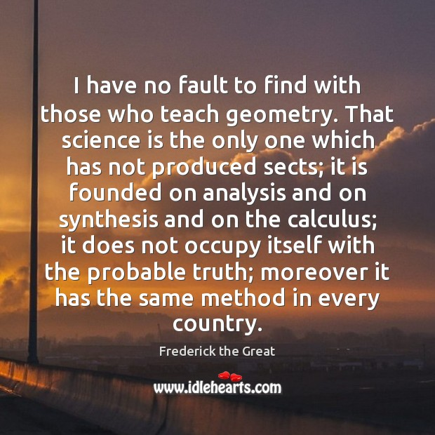 I have no fault to find with those who teach geometry. That Science Quotes Image