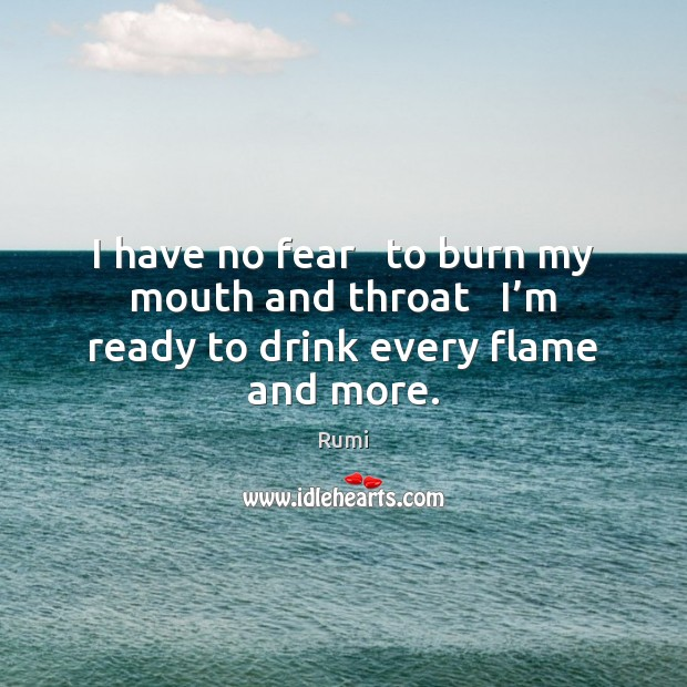 I have no fear   to burn my mouth and throat   I'm ready to drink every flame and more. Image
