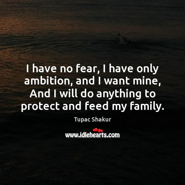 I have no fear, I have only ambition, and I want mine, Tupac Shakur Picture Quote