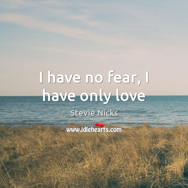 I have no fear, I have only love Stevie Nicks Picture Quote