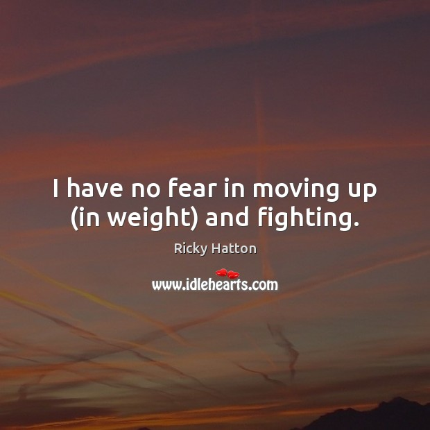 Image, I have no fear in moving up (in weight) and fighting.