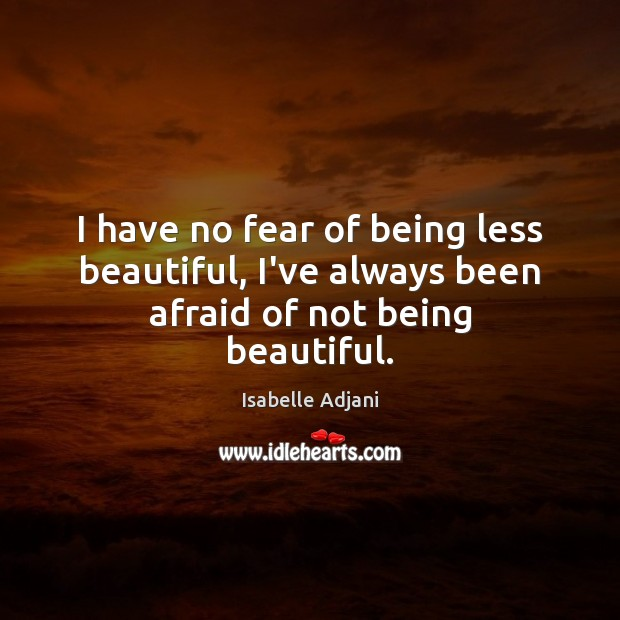 Image, I have no fear of being less beautiful, I've always been afraid of not being beautiful.