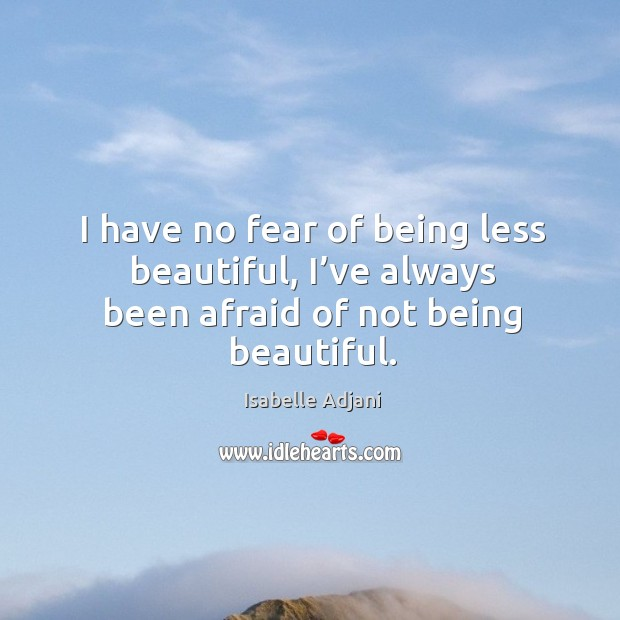 I have no fear of being less beautiful, I've always been afraid of not being beautiful. Isabelle Adjani Picture Quote