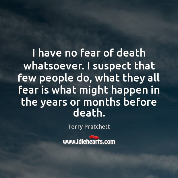 Image, I have no fear of death whatsoever. I suspect that few people