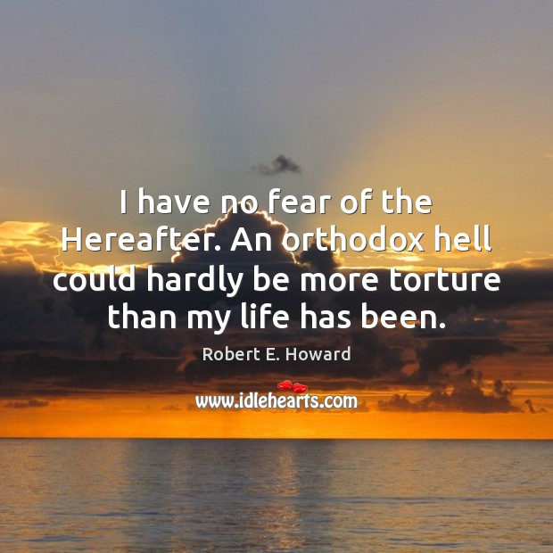 I have no fear of the Hereafter. An orthodox hell could hardly Robert E. Howard Picture Quote
