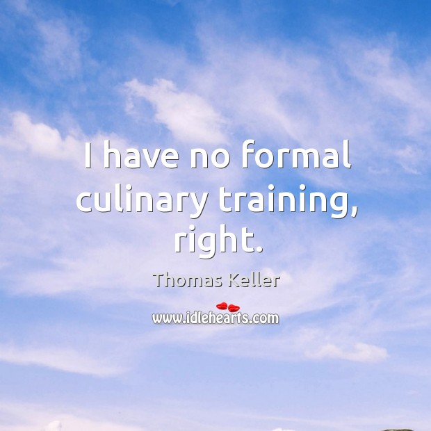I have no formal culinary training, right. Thomas Keller Picture Quote
