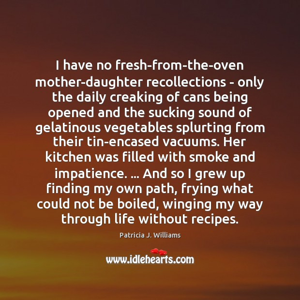 Image, I have no fresh-from-the-oven mother-daughter recollections – only the daily creaking of