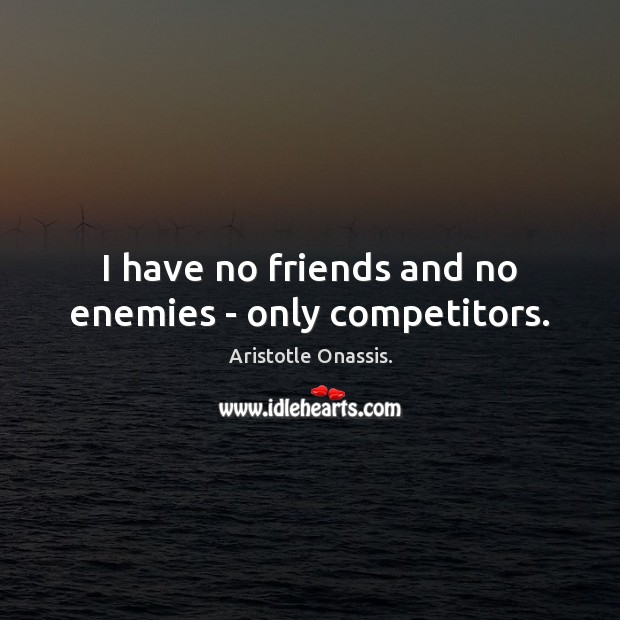 Image, I have no friends and no enemies – only competitors.