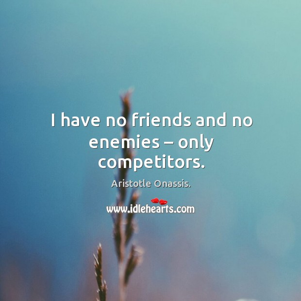 I have no friends and no enemies – only competitors. Aristotle Onassis. Picture Quote
