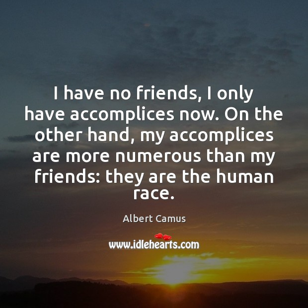 I have no friends, I only have accomplices now. On the other Albert Camus Picture Quote