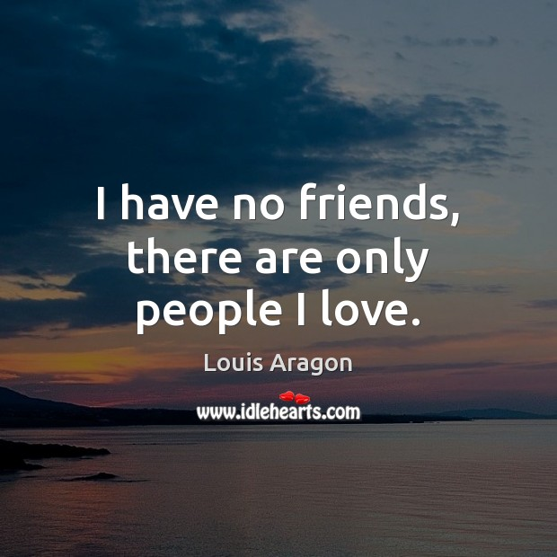 I have no friends, there are only people I love. Louis Aragon Picture Quote