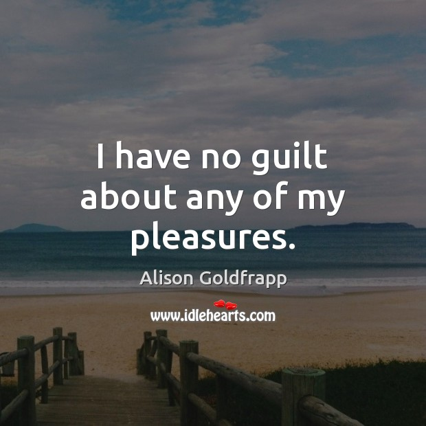 I have no guilt about any of my pleasures. Image