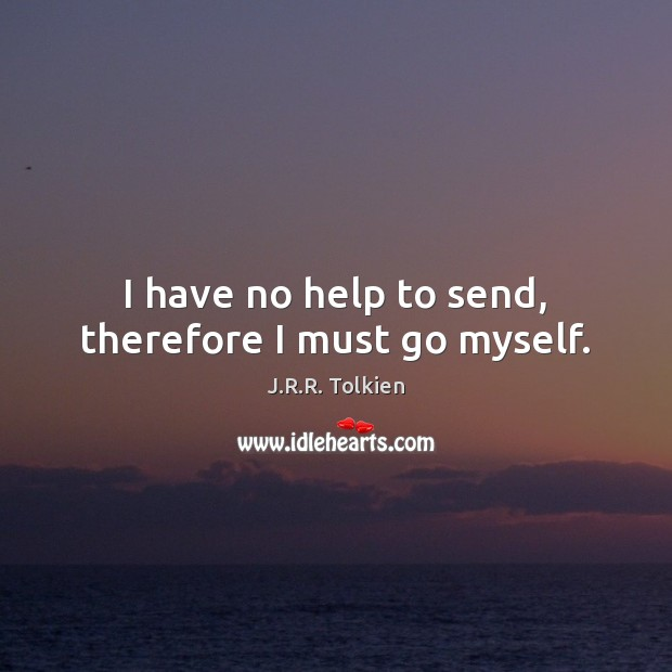 I have no help to send, therefore I must go myself. J.R.R. Tolkien Picture Quote