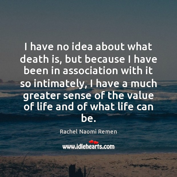 I have no idea about what death is, but because I have Rachel Naomi Remen Picture Quote