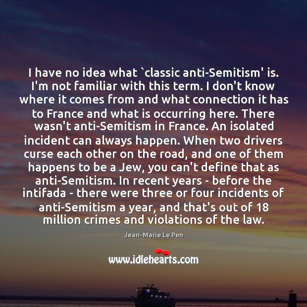 I have no idea what `classic anti-Semitism' is. I'm not familiar with Jean-Marie Le Pen Picture Quote