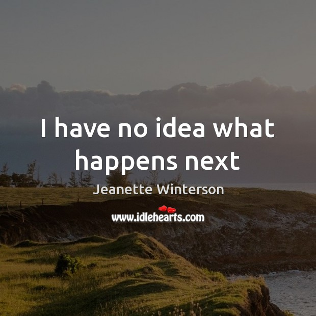 I have no idea what happens next Jeanette Winterson Picture Quote