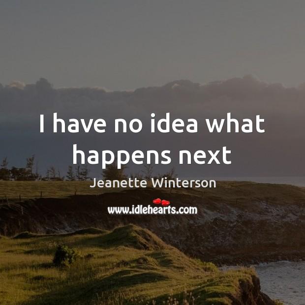 I have no idea what happens next Jeanette Winterson Picture Quote