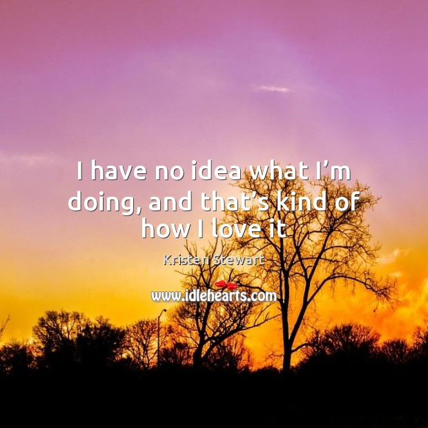 I have no idea what I'm doing, and that's kind of how I love it Kristen Stewart Picture Quote