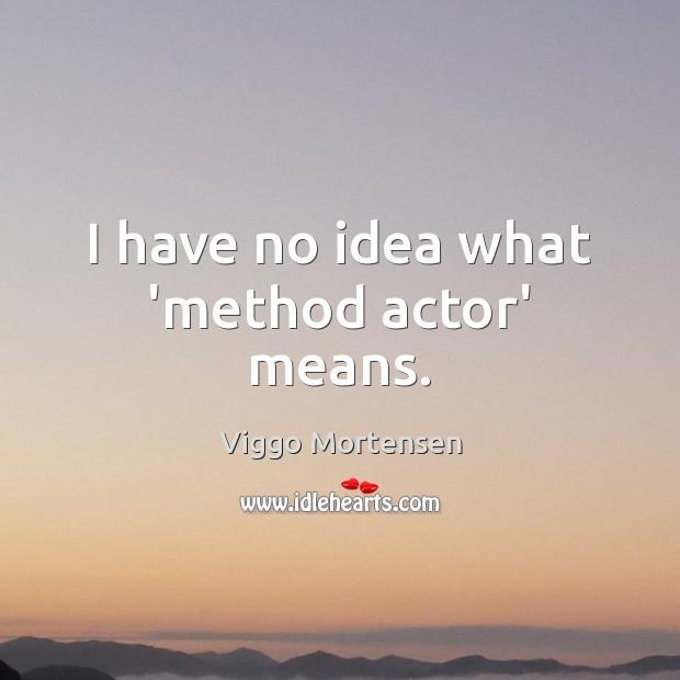I have no idea what 'method actor' means. Viggo Mortensen Picture Quote