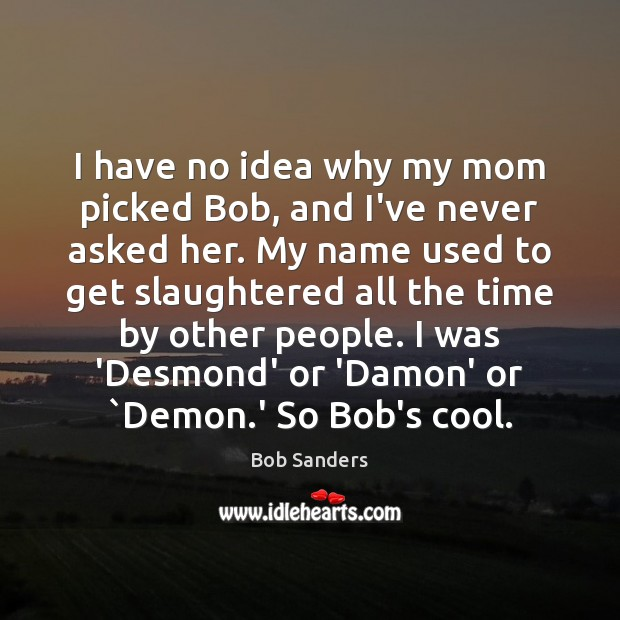 I have no idea why my mom picked Bob, and I've never Cool Quotes Image
