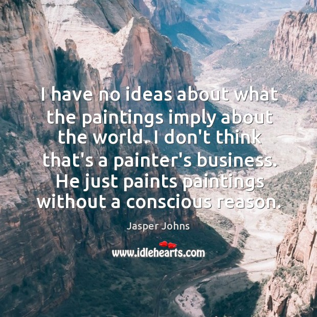 I have no ideas about what the paintings imply about the world. Image