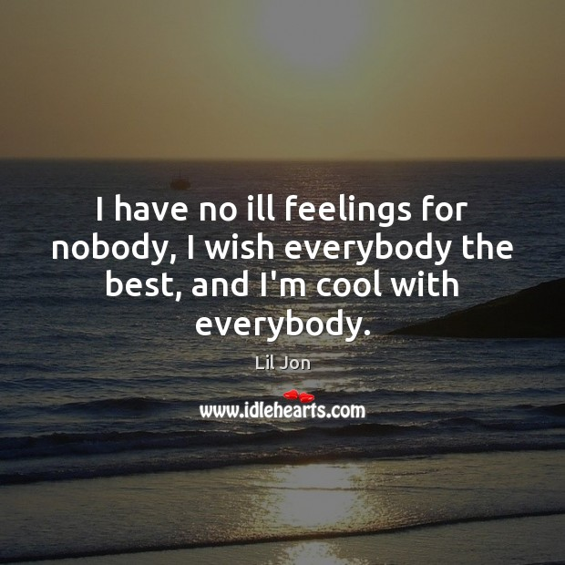 I have no ill feelings for nobody, I wish everybody the best, and I'm cool with everybody. Image