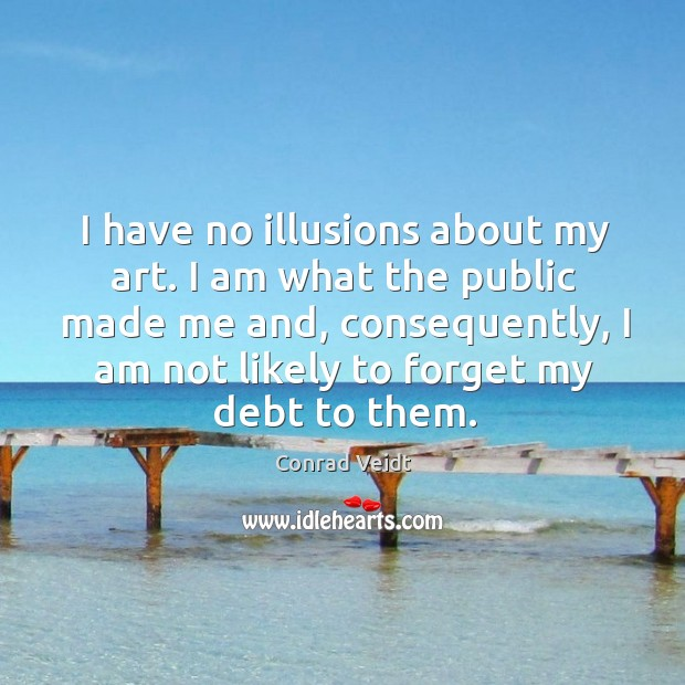 I have no illusions about my art. I am what the public made me and, consequently, I am not likely to forget my debt to them. Conrad Veidt Picture Quote