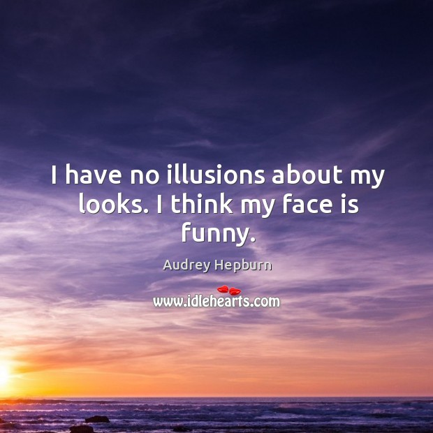 I have no illusions about my looks. I think my face is funny. Audrey Hepburn Picture Quote