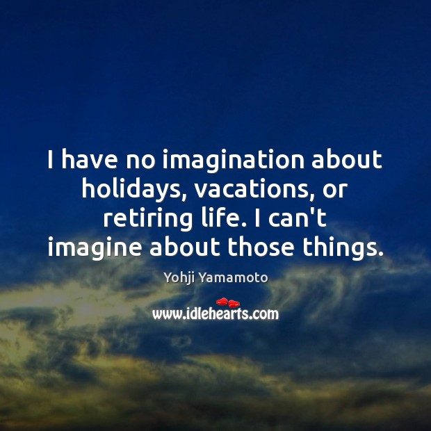 I have no imagination about holidays, vacations, or retiring life. I can't Yohji Yamamoto Picture Quote