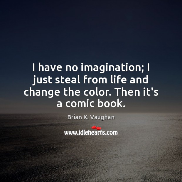 I have no imagination; I just steal from life and change the Image