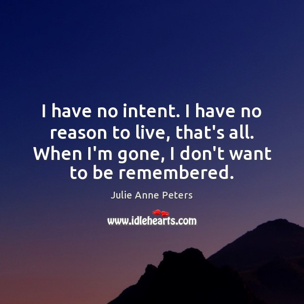 I have no intent. I have no reason to live, that's all. Image