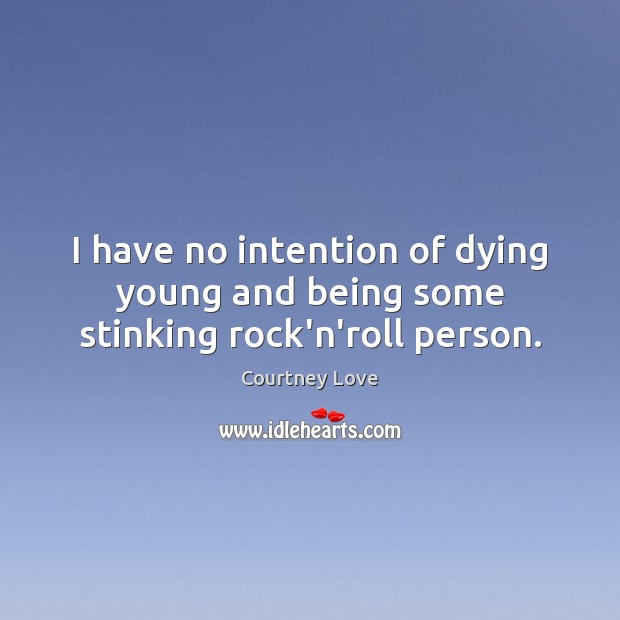 I have no intention of dying young and being some stinking rock'n'roll person. Courtney Love Picture Quote