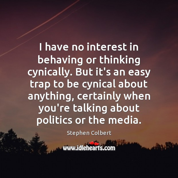 I have no interest in behaving or thinking cynically. But it's an Stephen Colbert Picture Quote