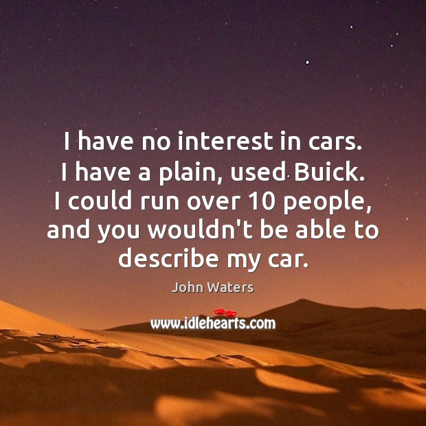 I have no interest in cars. I have a plain, used Buick. John Waters Picture Quote