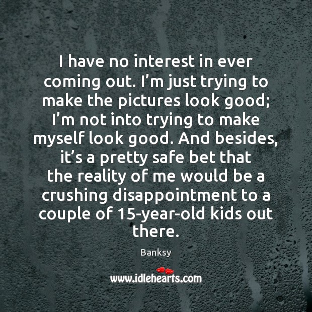 I have no interest in ever coming out. I'm just trying Reality Quotes Image