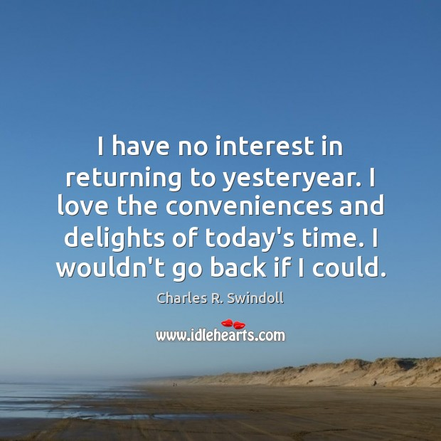 I have no interest in returning to yesteryear. I love the conveniences Charles R. Swindoll Picture Quote