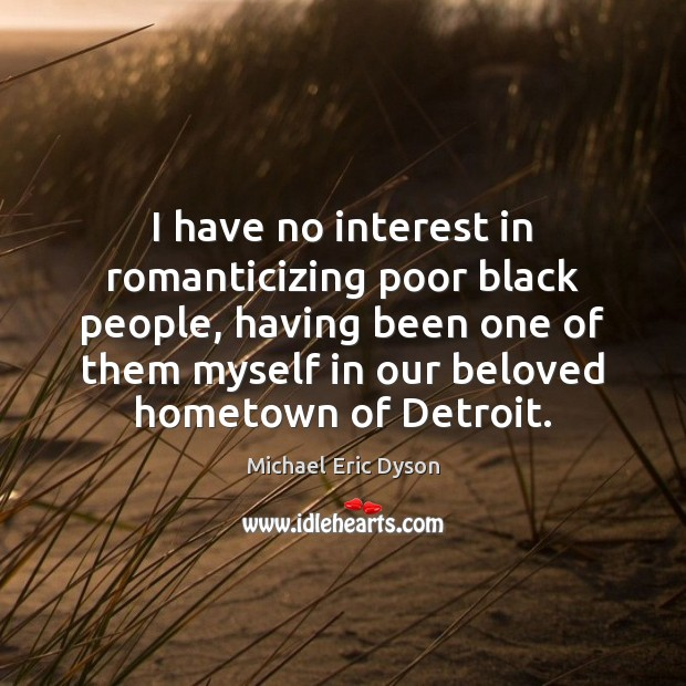 I have no interest in romanticizing poor black people, having been one Michael Eric Dyson Picture Quote