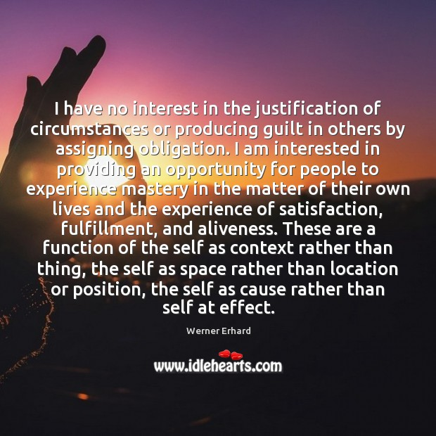 I have no interest in the justification of circumstances or producing guilt Werner Erhard Picture Quote